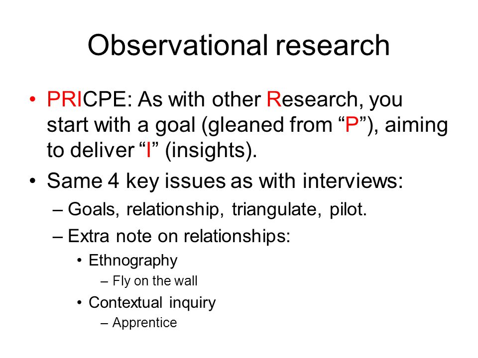 Observational research PRICPE: As with other Research, you start with a goal (gleaned from P ), aiming to deliver I (insights).