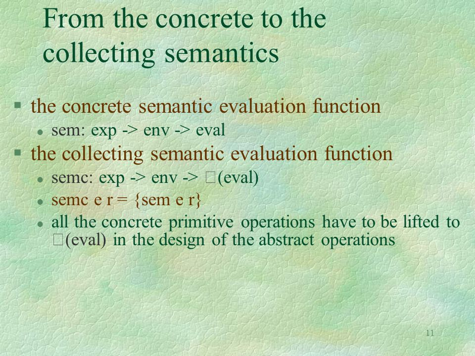 11 From the concrete to the collecting semantics §the concrete semantic evaluation function l sem: exp -> env -> eval §the collecting semantic evaluat