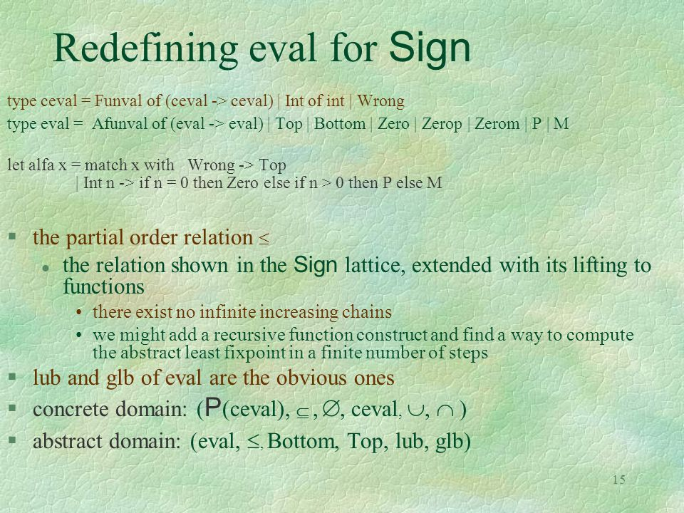 15 Redefining eval for Sign type ceval = Funval of (ceval -> ceval) | Int of int | Wrong type eval = Afunval of (eval -> eval) | Top | Bottom | Zero |