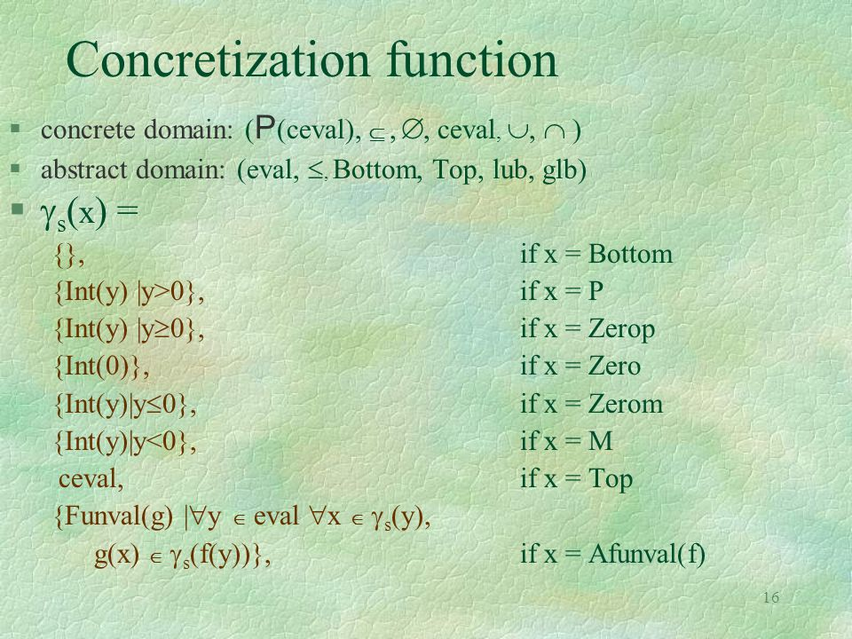 16 Concretization function  concrete domain: ( P (ceval), , , ceval, ,  )  abstract domain: (eval, , Bottom, Top, lub, glb)   s ( x ) = {},