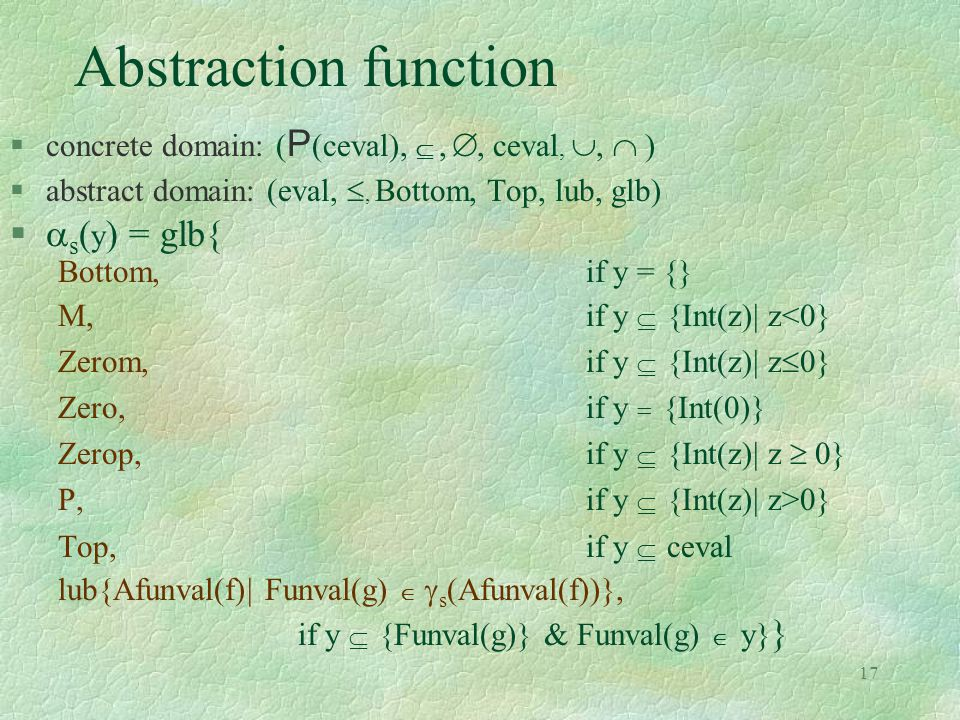 17 Abstraction function  concrete domain: ( P (ceval), , , ceval, ,  )  abstract domain: (eval, , Bottom, Top, lub, glb)   s ( y ) = glb{ Bo