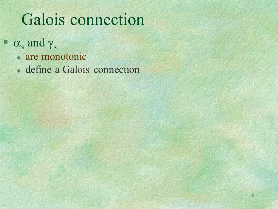 18 Galois connection   s and  s l are monotonic l define a Galois connection