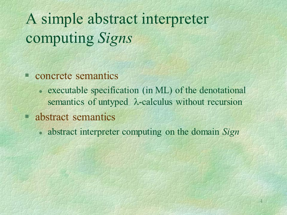 4 A simple abstract interpreter computing Signs §concrete semantics executable specification (in ML) of the denotational semantics of untyped -calculu