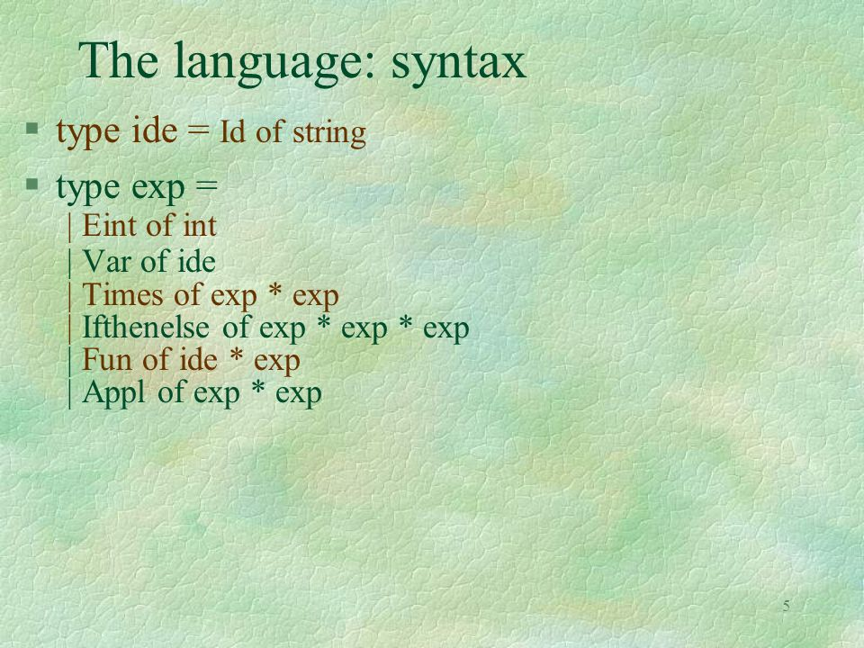 5 The language: syntax §type ide = Id of string §type exp = | Eint of int | Var of ide | Times of exp * exp | Ifthenelse of exp * exp * exp | Fun of i