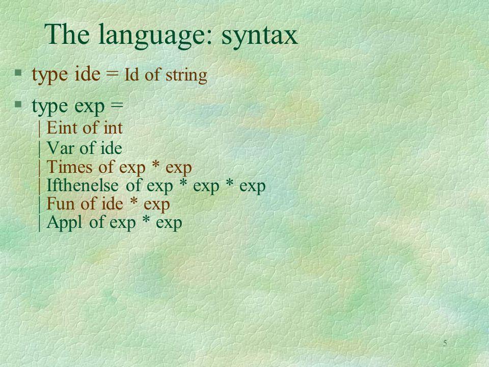 6 A program Fun(Id x , Ifthenelse(Var (Id x ), Times (Var (Id x ), Var (Id x )), Times (Var (Id x ), Eint (-1)))) §the ML expression function x -> if x=0 then x * x else x * (-1)