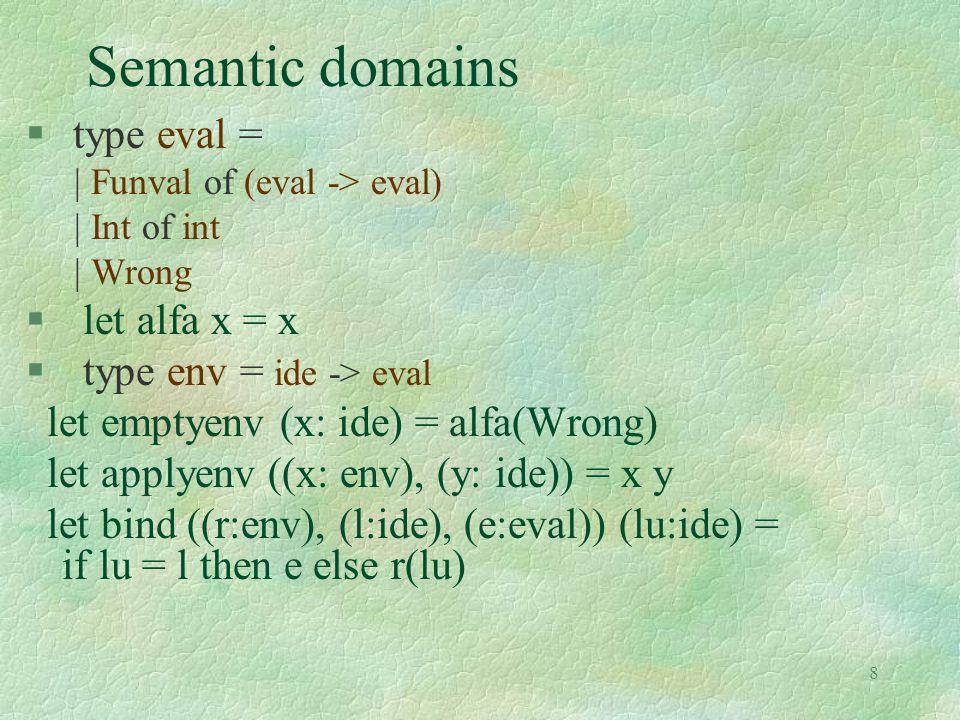 9 Semantic evaluation function § let rec sem (e:exp) (r:env) = match e with | Eint(n) -> alfa(Int(n)) | Var(i) -> applyenv(r,i) | Times(a,b) -> times ( (sem a r), (sem b r)) | Ifthenelse(a,b,c) -> let a1 = sem a r in (if valid(a1) then sem b r else (if unsatisfiable(a1) then sem c r else merge(a1,sem b r,sem c r))) | Fun(ii,aa) -> makefun(ii,aa,r) | Appl(a,b) -> applyfun(sem a r, sem b r)