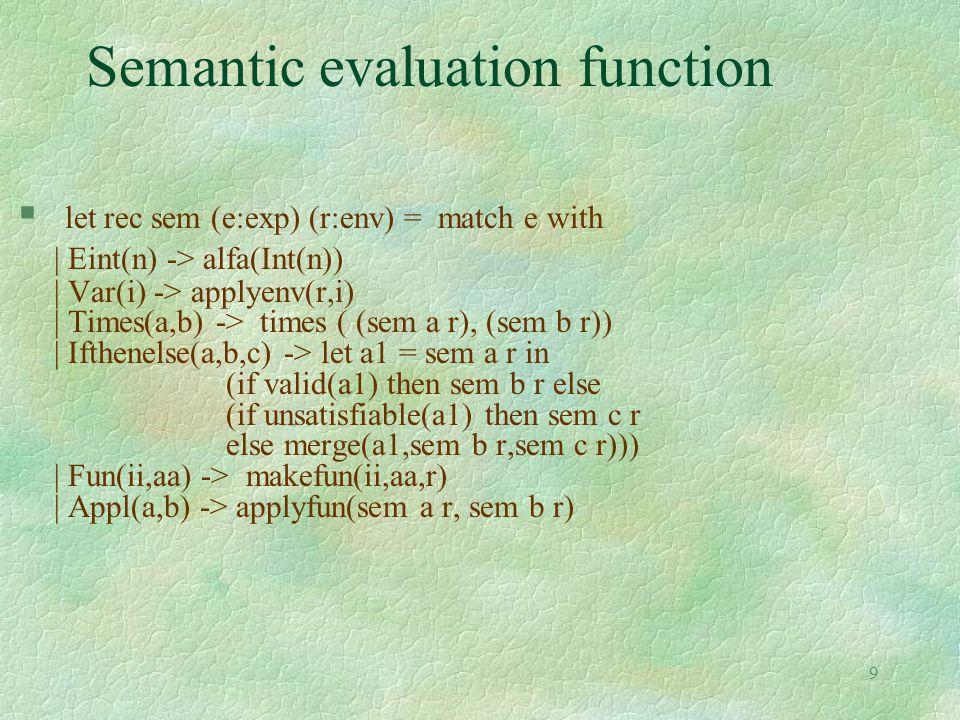 9 Semantic evaluation function § let rec sem (e:exp) (r:env) = match e with | Eint(n) -> alfa(Int(n)) | Var(i) -> applyenv(r,i) | Times(a,b) -> times