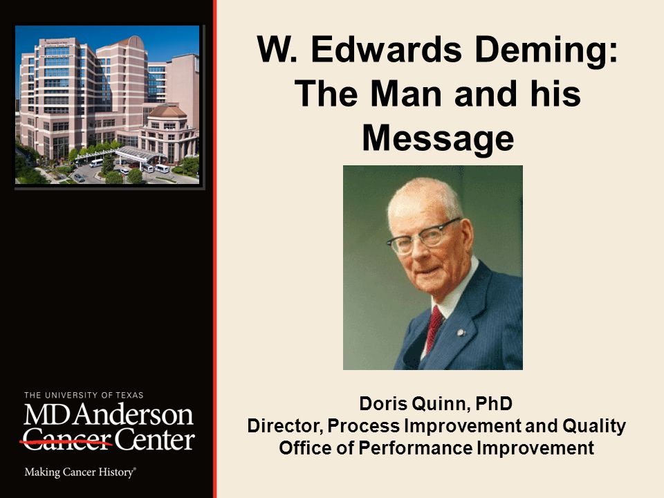W. Edwards Deming: The Man and his Message Doris Quinn, PhD Director, Process Improvement and Quality Office of Performance Improvement