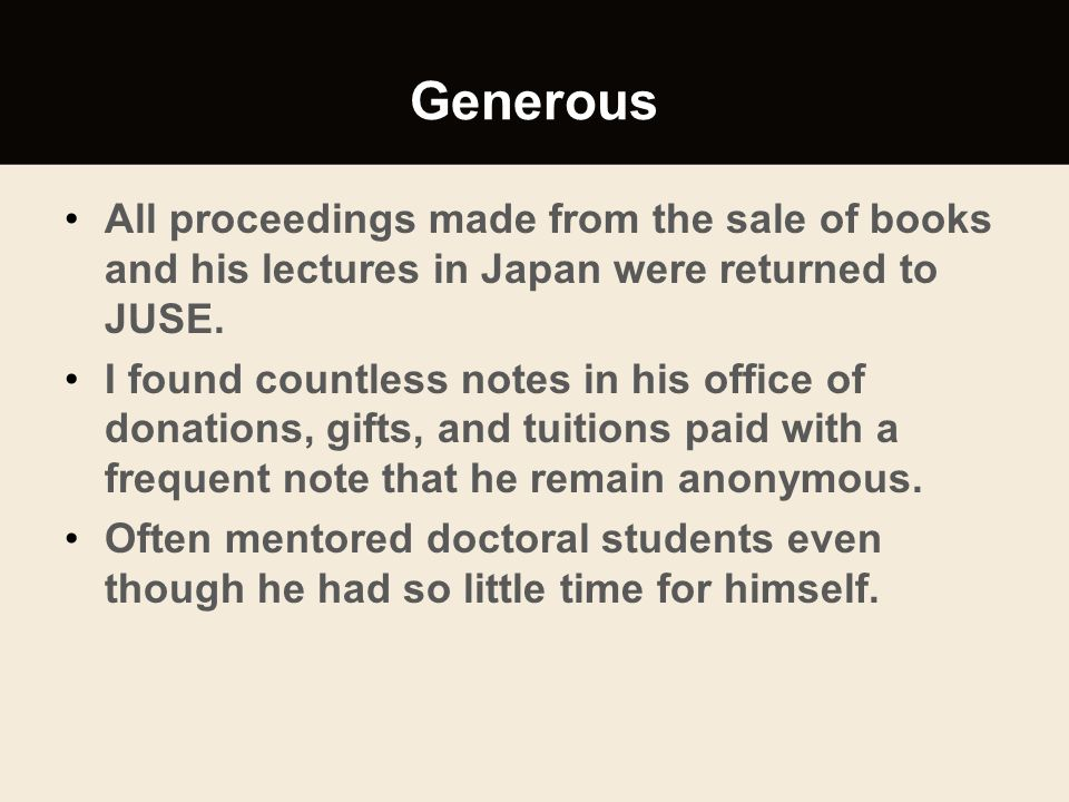 Generous All proceedings made from the sale of books and his lectures in Japan were returned to JUSE. I found countless notes in his office of donatio