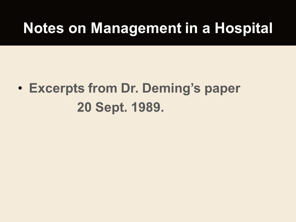 Notes on Management in a Hospital Excerpts from Dr. Deming's paper 20 Sept. 1989.