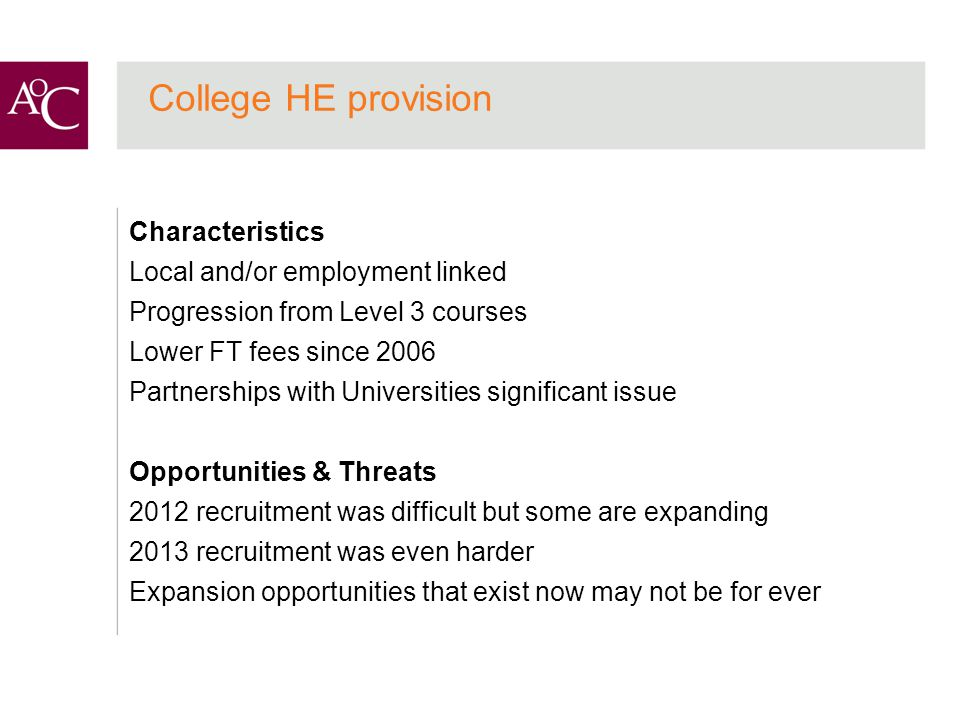 College HE provision Characteristics Local and/or employment linked Progression from Level 3 courses Lower FT fees since 2006 Partnerships with Universities significant issue Opportunities & Threats 2012 recruitment was difficult but some are expanding 2013 recruitment was even harder Expansion opportunities that exist now may not be for ever
