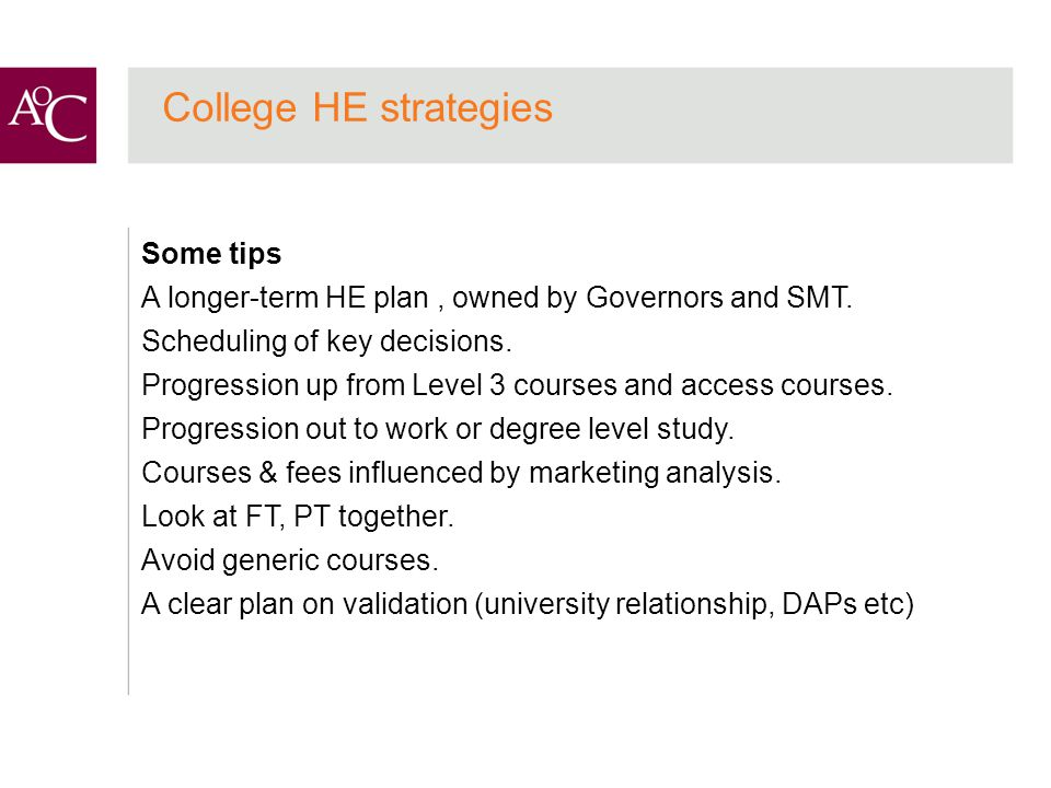 College HE strategies Some tips A longer-term HE plan, owned by Governors and SMT.