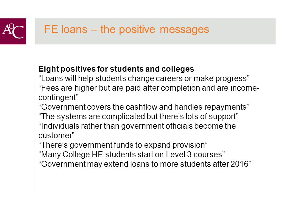 FE loans – the positive messages Eight positives for students and colleges Loans will help students change careers or make progress Fees are higher but are paid after completion and are income- contingent Government covers the cashflow and handles repayments The systems are complicated but there's lots of support Individuals rather than government officials become the customer There's government funds to expand provision Many College HE students start on Level 3 courses Government may extend loans to more students after 2016