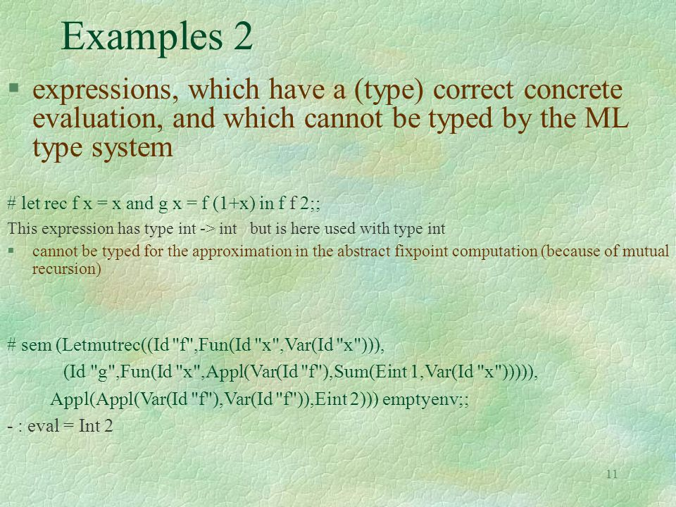11 Examples 2 §expressions, which have a (type) correct concrete evaluation, and which cannot be typed by the ML type system # let rec f x = x and g x = f (1+x) in f f 2;; This expression has type int -> int but is here used with type int §cannot be typed for the approximation in the abstract fixpoint computation (because of mutual recursion) # sem (Letmutrec((Id f ,Fun(Id x ,Var(Id x ))), (Id g ,Fun(Id x ,Appl(Var(Id f ),Sum(Eint 1,Var(Id x ))))), Appl(Appl(Var(Id f ),Var(Id f )),Eint 2))) emptyenv;; - : eval = Int 2