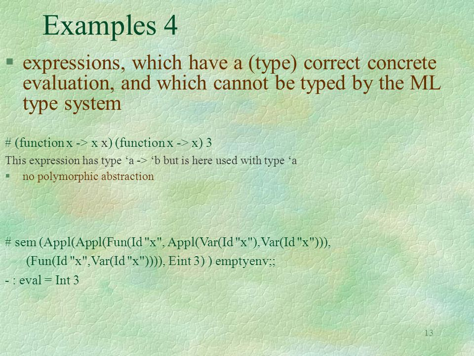 13 Examples 4 §expressions, which have a (type) correct concrete evaluation, and which cannot be typed by the ML type system # (function x -> x x) (function x -> x) 3 This expression has type 'a -> 'b but is here used with type 'a §no polymorphic abstraction # sem (Appl(Appl(Fun(Id x , Appl(Var(Id x ),Var(Id x ))), (Fun(Id x ,Var(Id x )))), Eint 3) ) emptyenv;; - : eval = Int 3