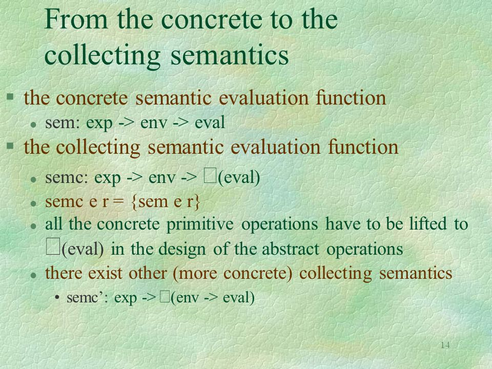 14 From the concrete to the collecting semantics §the concrete semantic evaluation function l sem: exp -> env -> eval §the collecting semantic evaluation function semc: exp -> env ->  (eval) l semc e r = {sem e r} all the concrete primitive operations have to be lifted to  (eval) in the design of the abstract operations l there exist other (more concrete) collecting semantics semc': exp ->  (env -> eval)