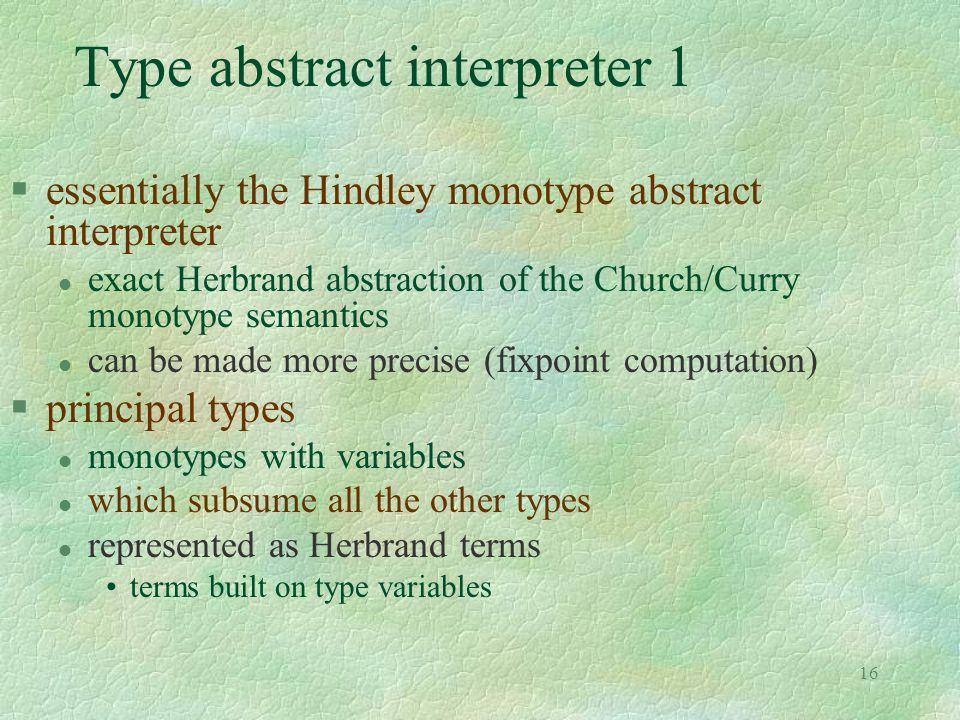 16 Type abstract interpreter 1 §essentially the Hindley monotype abstract interpreter l exact Herbrand abstraction of the Church/Curry monotype semantics l can be made more precise (fixpoint computation) §principal types l monotypes with variables l which subsume all the other types l represented as Herbrand terms terms built on type variables