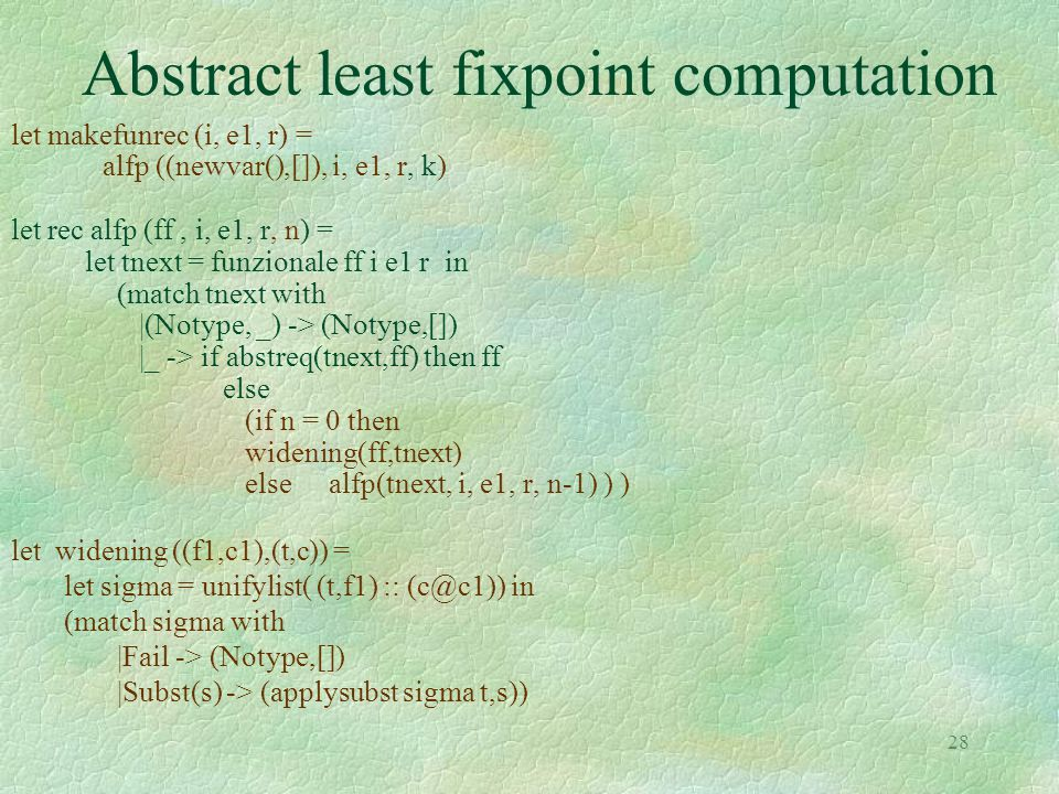 28 Abstract least fixpoint computation let makefunrec (i, e1, r) = alfp ((newvar(),[]), i, e1, r, k) let rec alfp (ff, i, e1, r, n) = let tnext = funzionale ff i e1 r in (match tnext with |(Notype, _) -> (Notype,[]) |_ -> if abstreq(tnext,ff) then ff else (if n = 0 then widening(ff,tnext) else alfp(tnext, i, e1, r, n-1) ) ) let widening ((f1,c1),(t,c)) = let sigma = unifylist( (t,f1) :: (c@c1)) in (match sigma with |Fail -> (Notype,[]) |Subst(s) -> (applysubst sigma t,s))