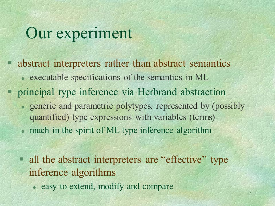 3 Our experiment §all the abstract interpreters are effective type inference algorithms l easy to extend, modify and compare §abstract interpreters rather than abstract semantics l executable specifications of the semantics in ML §principal type inference via Herbrand abstraction l generic and parametric polytypes, represented by (possibly quantified) type expressions with variables (terms) l much in the spirit of ML type inference algorithm