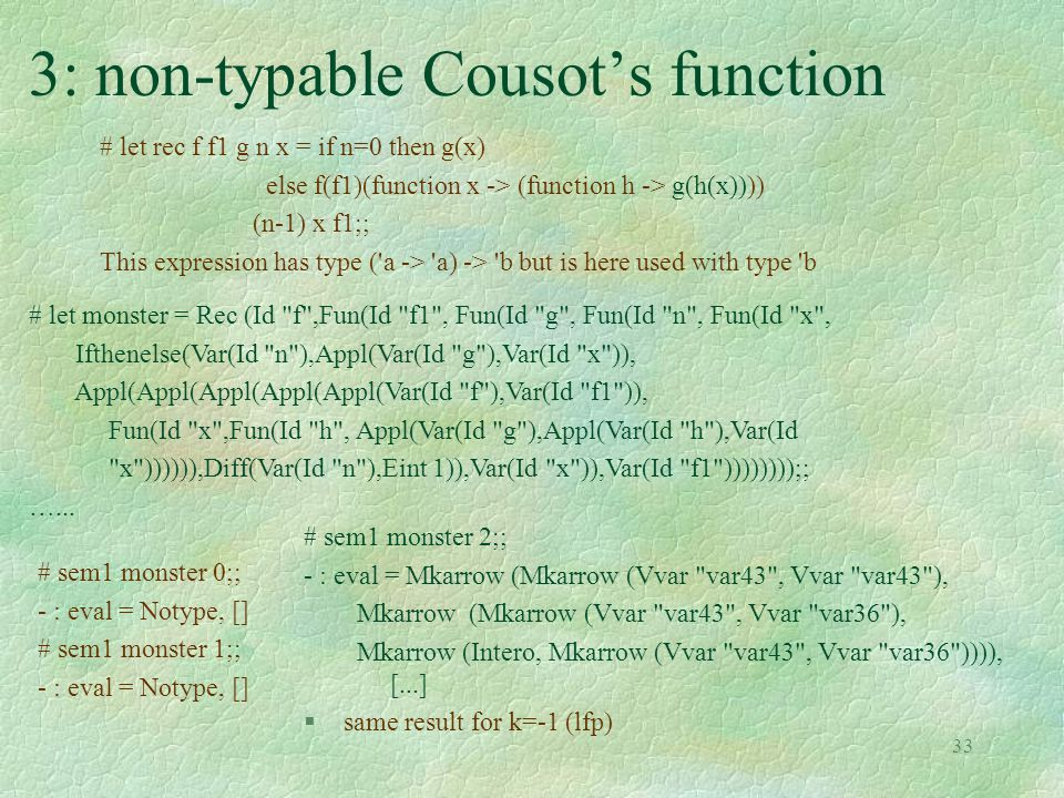 33 3: non-typable Cousot's function # let rec f f1 g n x = if n=0 then g(x) else f(f1)(function x -> (function h -> g(h(x)))) (n-1) x f1;; This expression has type ( a -> a) -> b but is here used with type b # let monster = Rec (Id f ,Fun(Id f1 , Fun(Id g , Fun(Id n , Fun(Id x , Ifthenelse(Var(Id n ),Appl(Var(Id g ),Var(Id x )), Appl(Appl(Appl(Appl(Appl(Var(Id f ),Var(Id f1 )), Fun(Id x ,Fun(Id h , Appl(Var(Id g ),Appl(Var(Id h ),Var(Id x )))))),Diff(Var(Id n ),Eint 1)),Var(Id x )),Var(Id f1 ))))))));; …...