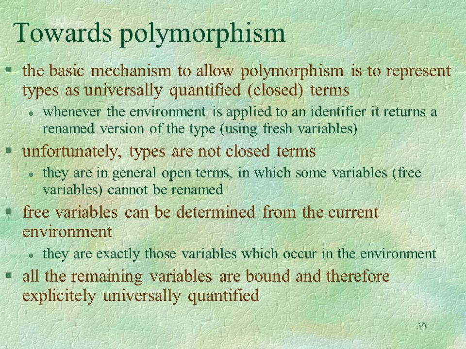 39 Towards polymorphism §the basic mechanism to allow polymorphism is to represent types as universally quantified (closed) terms l whenever the environment is applied to an identifier it returns a renamed version of the type (using fresh variables) §unfortunately, types are not closed terms l they are in general open terms, in which some variables (free variables) cannot be renamed §free variables can be determined from the current environment l they are exactly those variables which occur in the environment §all the remaining variables are bound and therefore explicitely universally quantified