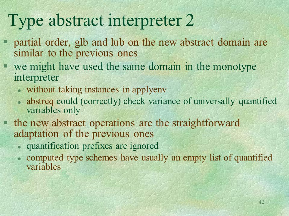 42 Type abstract interpreter 2 §partial order, glb and lub on the new abstract domain are similar to the previous ones §we might have used the same domain in the monotype interpreter l without taking instances in applyenv l abstreq could (correctly) check variance of universally quantified variables only §the new abstract operations are the straightforward adaptation of the previous ones l quantification prefixes are ignored l computed type schemes have usually an empty list of quantified variables