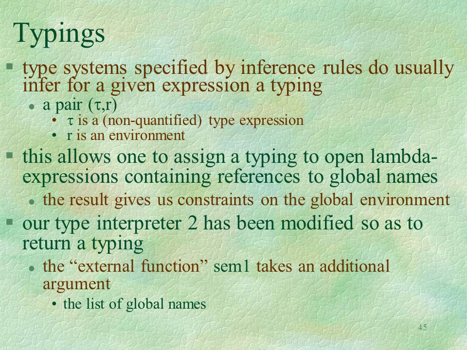 45 Typings §type systems specified by inference rules do usually infer for a given expression a typing a pair ( ,r)  is a (non-quantified) type expression r is an environment §this allows one to assign a typing to open lambda- expressions containing references to global names l the result gives us constraints on the global environment §our type interpreter 2 has been modified so as to return a typing l the external function sem1 takes an additional argument the list of global names