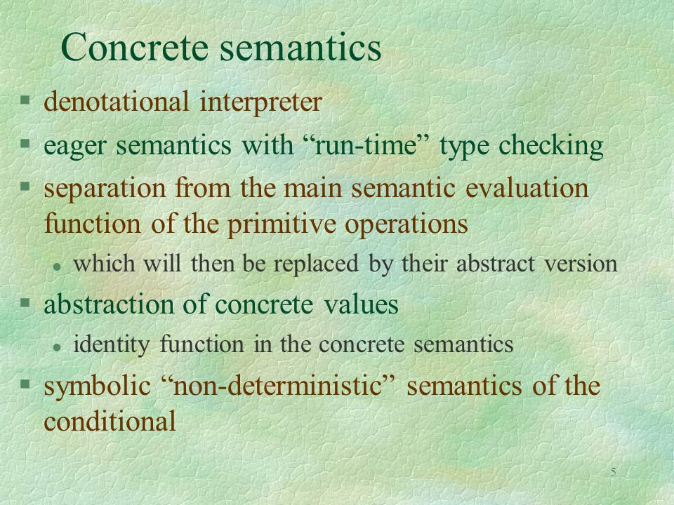 5 Concrete semantics §denotational interpreter §eager semantics with run-time type checking §separation from the main semantic evaluation function of the primitive operations l which will then be replaced by their abstract version §abstraction of concrete values l identity function in the concrete semantics §symbolic non-deterministic semantics of the conditional