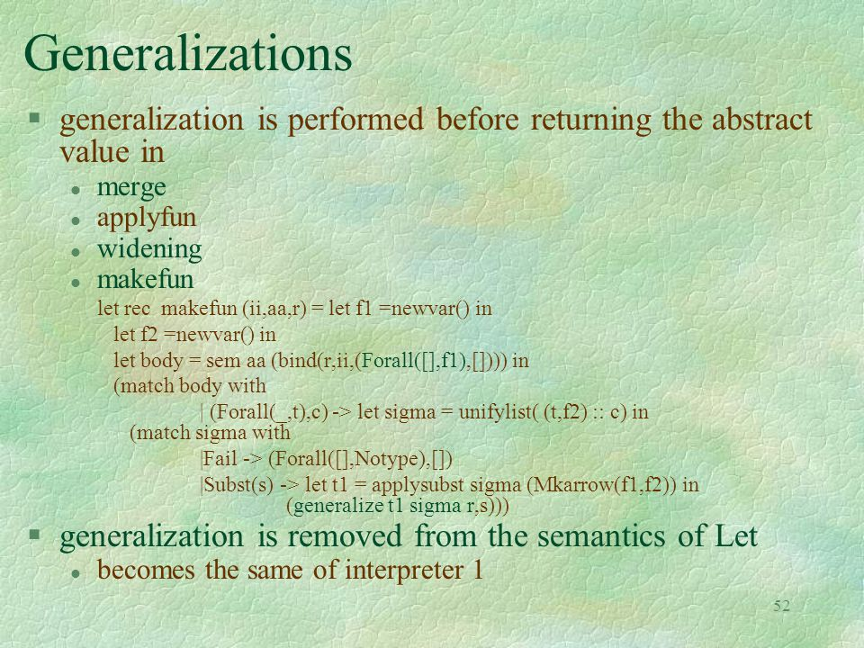 52 Generalizations §generalization is performed before returning the abstract value in l merge l applyfun l widening l makefun let rec makefun (ii,aa,r) = let f1 =newvar() in let f2 =newvar() in let body = sem aa (bind(r,ii,(Forall([],f1),[]))) in (match body with | (Forall(_,t),c) -> let sigma = unifylist( (t,f2) :: c) in (match sigma with |Fail -> (Forall([],Notype),[]) |Subst(s) -> let t1 = applysubst sigma (Mkarrow(f1,f2)) in (generalize t1 sigma r,s))) §generalization is removed from the semantics of Let l becomes the same of interpreter 1