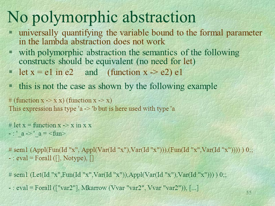 55 No polymorphic abstraction # (function x -> x x) (function x -> x) This expression has type a -> b but is here used with type a # let x = function x -> x in x x - : _a -> _a = # sem1 (Appl(Fun(Id x , Appl(Var(Id x ),Var(Id x ))),(Fun(Id x ,Var(Id x )))) ) 0;; - : eval = Forall ([], Notype), [] # sem1 (Let(Id x ,Fun(Id x ,Var(Id x )),Appl(Var(Id x ),Var(Id x ))) ) 0;; - : eval = Forall ([ var2 ], Mkarrow (Vvar var2 , Vvar var2 )), [...] §universally quantifying the variable bound to the formal parameter in the lambda abstraction does not work §with polymorphic abstraction the semantics of the following constructs should be equivalent (no need for let) §let x = e1 in e2 and (function x -> e2) e1 §this is not the case as shown by the following example