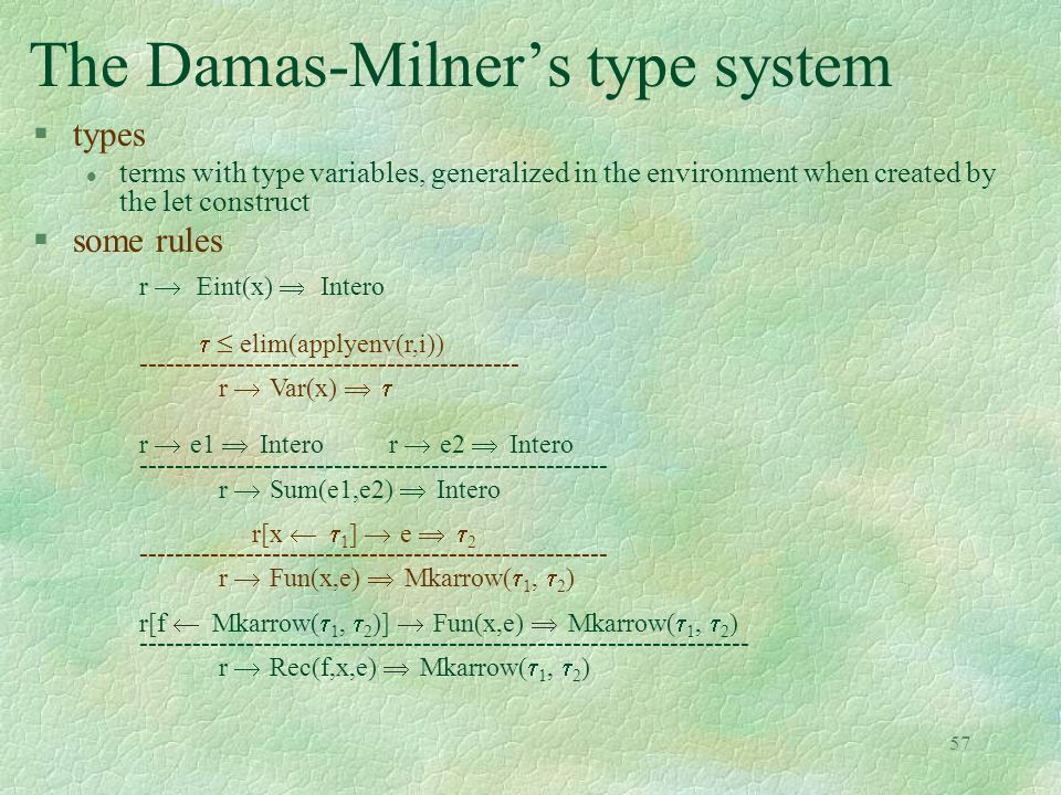 57 The Damas-Milner's type system §types l terms with type variables, generalized in the environment when created by the let construct §some rules r   Eint(x)   Intero   elim(applyenv(r,i)) ------------------------------------------- r   Var(x)    r   e1   Intero r   e2   Intero ----------------------------------------------------- r   Sum(e1,e2)   Intero r[x   1 ]   e    2 ----------------------------------------------------- r   Fun(x,e)   Mkarrow(  1,  2 ) r[f  Mkarrow(  1,  2 )]   Fun(x,e)   Mkarrow(  1,  2 ) --------------------------------------------------------------------- r   Rec(f,x,e)   Mkarrow(  1,  2 )
