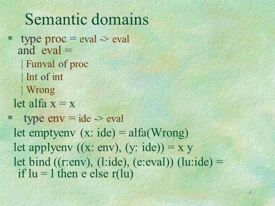 7 Semantic evaluation function § let rec sem (e:exp) (r:env) = match e with | Eint(n) -> alfa(Int(n)) | Var(i) -> applyenv(r,i) | Sum(a,b) -> plus ( (sem a r), (sem b r)) | Diff(a,b) -> diff ( (sem a r), (sem b r)) | Ifthenelse(a,b,c) -> let a1 = sem a r in (if valid(a1) then sem b r else (if unsatisfiable(a1) then sem c r else merge(a1,sem b r,sem c r))) | Fun(ii,aa) -> makefun(ii,aa,r) | Rec(i,e1) -> makefunrec (i,e1,r) | Appl(a,b) -> applyfun(sem a r, sem b r) | Let(i,e1,e2) -> let d = sem e1 r in if d = alfa(Wrong) then d else sem e2 (bind(r, i,d)) | Letrec(i,e1,e2) -> sem (Let(i,Rec(i,e1),e2)) r | Letmutrec ((i1,e1),(i2,e2),e3) -> sem e3 (makemutrec((i1,e1),(i2,e2),r))