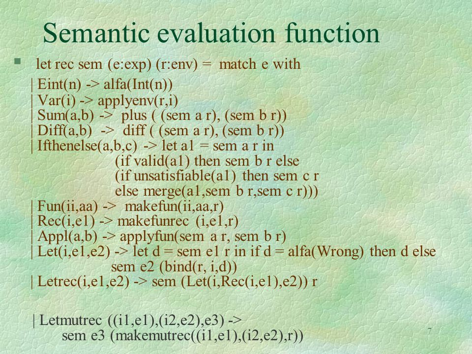 18 Concrete and abstract domains §type evalt = Notype | Vvar of string | Intero | Mkarrow of evalt * evalt  t 1  t 2, if t 2 is an instance of t 1 §lub on evalt: l gci (greatest common instance), computed by unification §glb on evalt: l lcg (least common generalization), computed by anti-unification §even if evalt is not the final abstract domain, we relate it to the concrete domain of the collecting semantics   concrete domain: (  (ceval), , {}, ceval, ,  )  abstract domain: (evalt, , Vvar(_), Notype, lcg, gci)