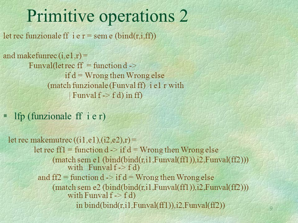 9 Primitive operations 2 let rec funzionale ff i e r = sem e (bind(r,i,ff)) and makefunrec (i,e1,r) = Funval(let rec ff = function d -> if d = Wrong then Wrong else (match funzionale (Funval ff) i e1 r with | Funval f -> f d) in ff) §lfp (funzionale ff i e r) let rec makemutrec ((i1,e1),(i2,e2),r) = let rec ff1 = function d -> if d = Wrong then Wrong else (match sem e1 (bind(bind(r,i1,Funval(ff1)),i2,Funval(ff2))) with Funval f -> f d) and ff2 = function d -> if d = Wrong then Wrong else (match sem e2 (bind(bind(r,i1,Funval(ff1)),i2,Funval(ff2))) with Funval f -> f d) in bind(bind(r,i1,Funval(ff1)),i2,Funval(ff2))