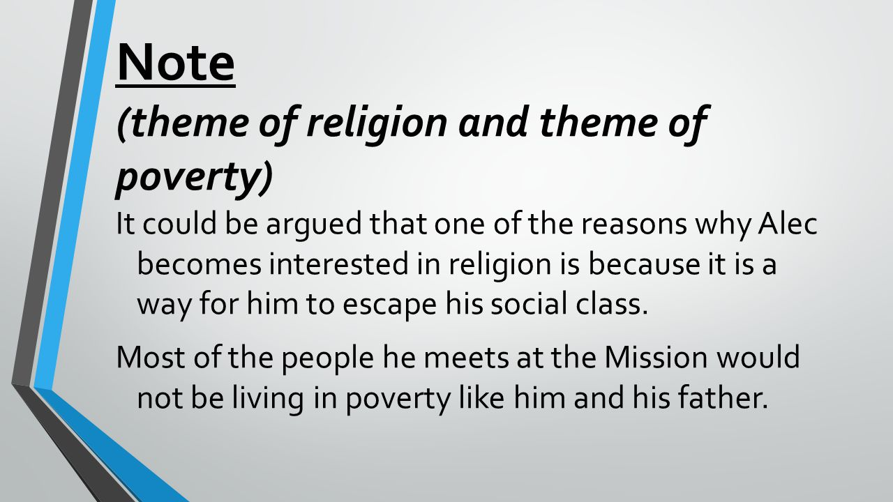 Note (theme of religion and theme of poverty) It could be argued that one of the reasons why Alec becomes interested in religion is because it is a way for him to escape his social class.