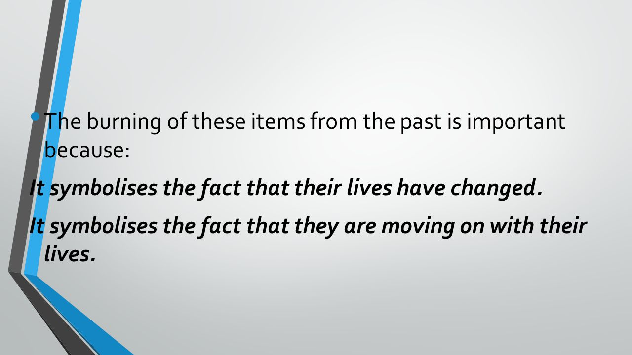 The burning of these items from the past is important because: It symbolises the fact that their lives have changed.