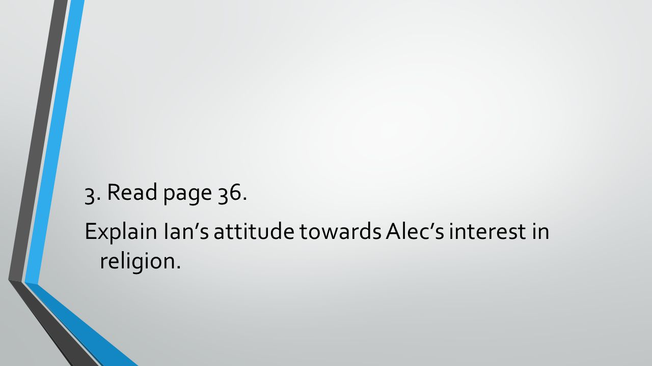 3. Read page 36. Explain Ian's attitude towards Alec's interest in religion.