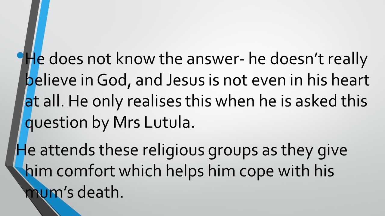 He does not know the answer- he doesn't really believe in God, and Jesus is not even in his heart at all.