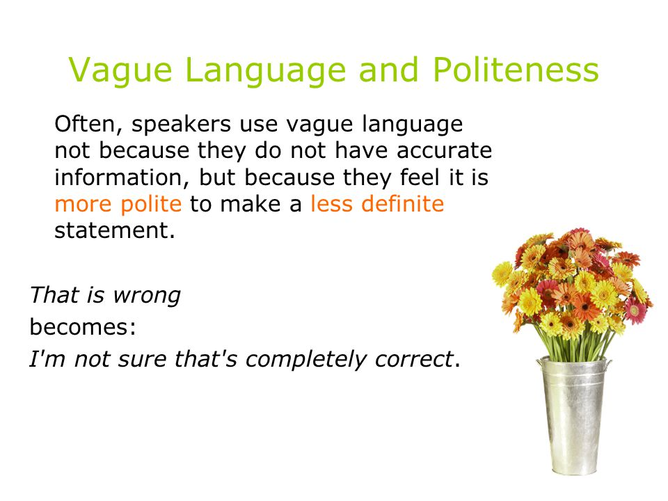 Vague Language and Politeness Often, speakers use vague language not because they do not have accurate information, but because they feel it is more p