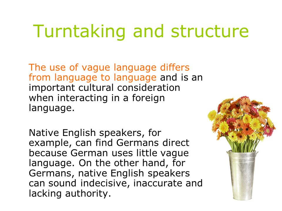 Turntaking and structure The use of vague language differs from language to language and is an important cultural consideration when interacting in a