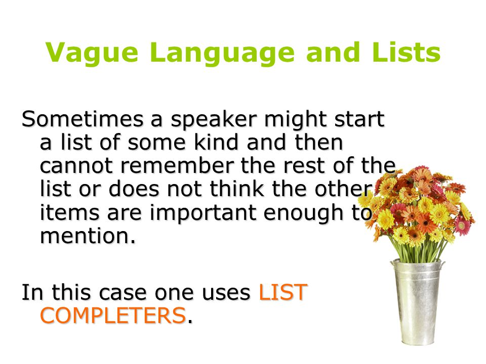 Vague Language and Lists Sometimes a speaker might start a list of some kind and then cannot remember the rest of the list or does not think the other