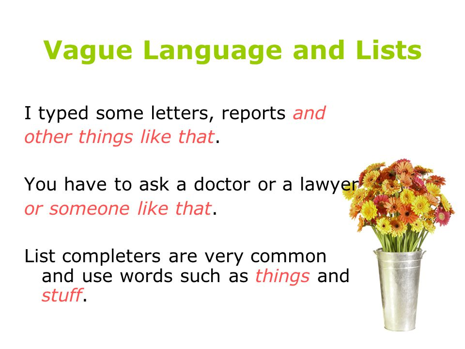 Vague Language and Lists I typed some letters, reports and other things like that. You have to ask a doctor or a lawyer or someone like that. List com
