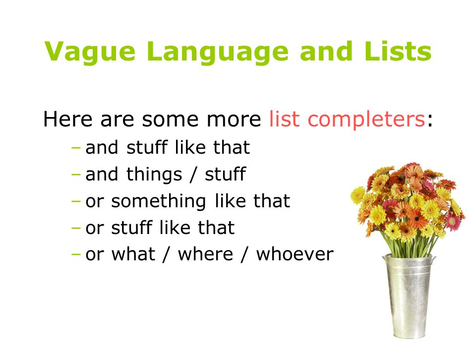 Vague Language and Lists Here are some more list completers: –and stuff like that –and things / stuff –or something like that –or stuff like that –or