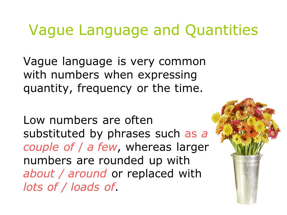 Vague Language and Quantities Vague language is very common with numbers when expressing quantity, frequency or the time. Low numbers are often substi
