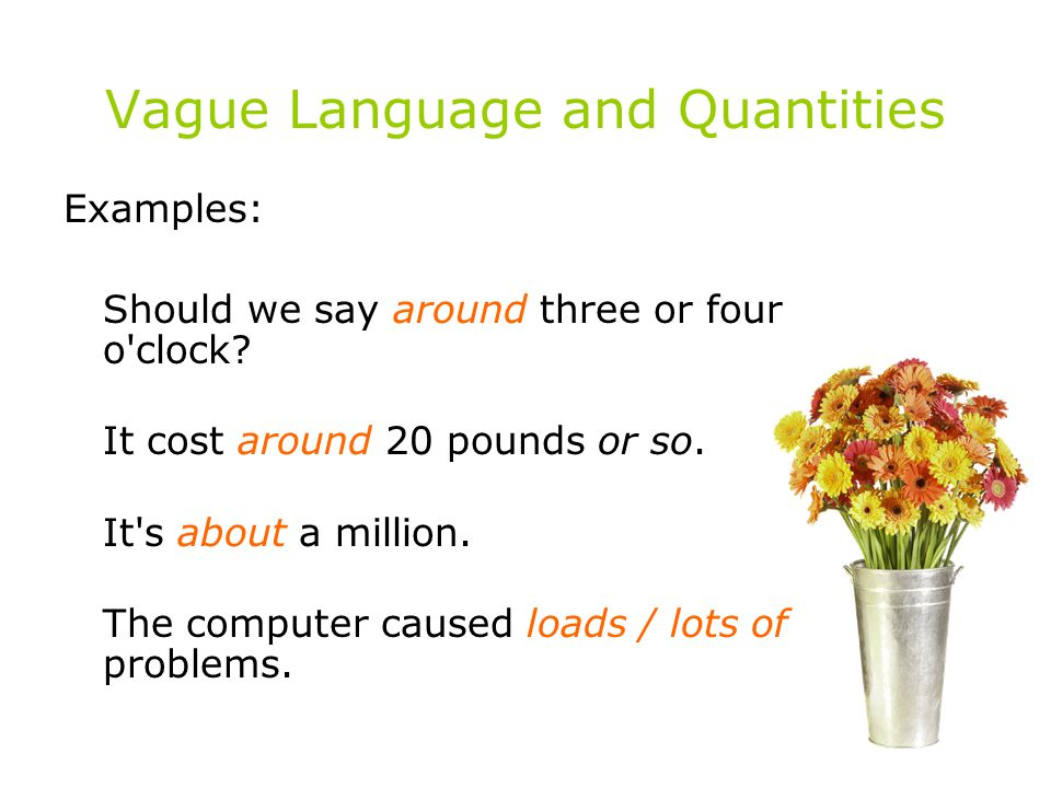 Vague Language and Quantities Examples: Should we say around three or four o'clock? It cost around 20 pounds or so. It's about a million. The computer