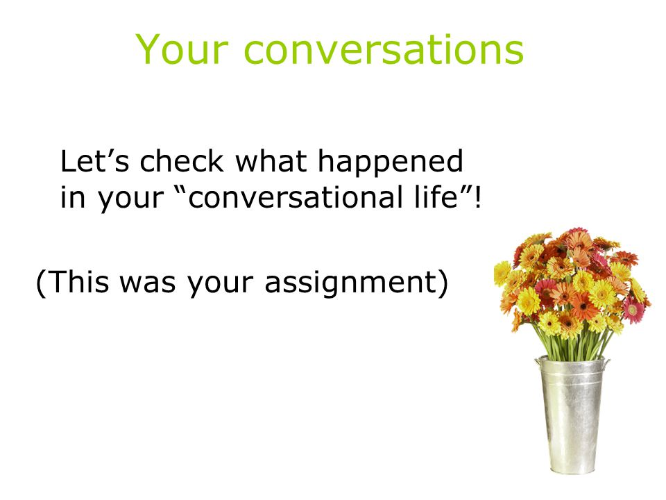 "Your conversations Let's check what happened in your ""conversational life""! (This was your assignment)"