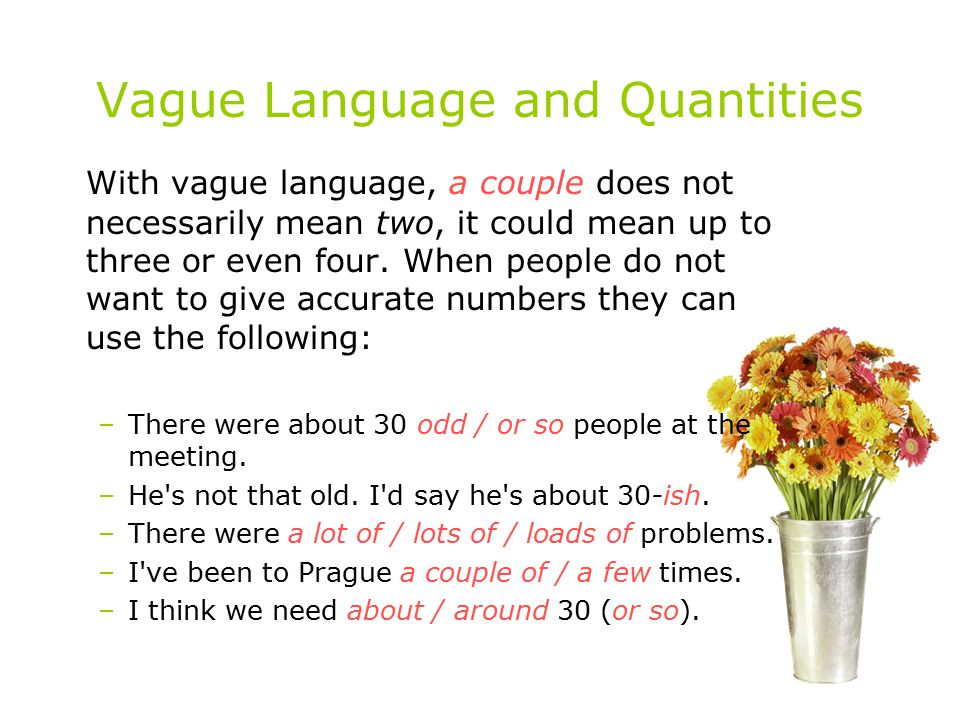 Vague Language and Quantities With vague language, a couple does not necessarily mean two, it could mean up to three or even four. When people do not