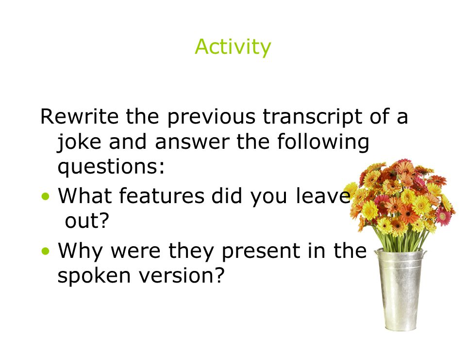 Activity Rewrite the previous transcript of a joke and answer the following questions: What features did you leave out? Why were they present in the s