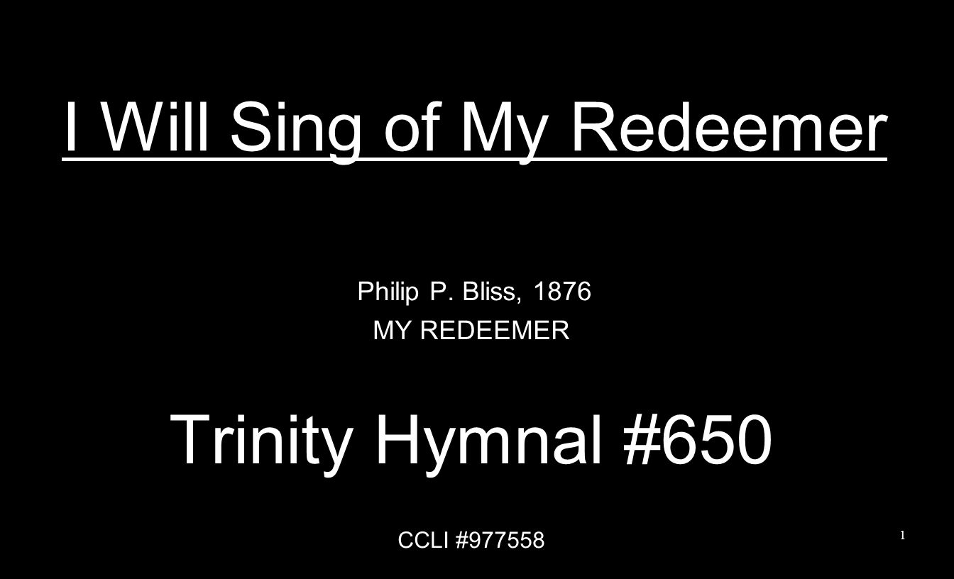 I Will Sing of My Redeemer Philip P. Bliss, 1876 MY REDEEMER Trinity Hymnal #650 CCLI #977558 1