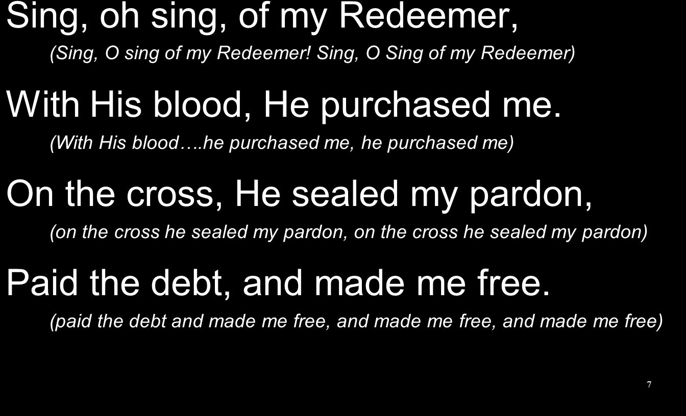 I will sing of my Redeemer, And His heav'nly love to me; He from death to life has brought me, Son of God with Him to be.